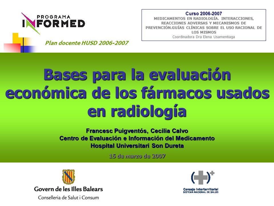 Bases para la evaluación económica de los fármacos usados en radiología Francesc Puigventós, Cecilia Calvo Centro de Evaluación e Información del Medicamento Hospital Universitari Son Dureta 15 de marzo de 2007 Curso 2006-2007 MEDICAMENTOS EN RADIOLOGÍA.