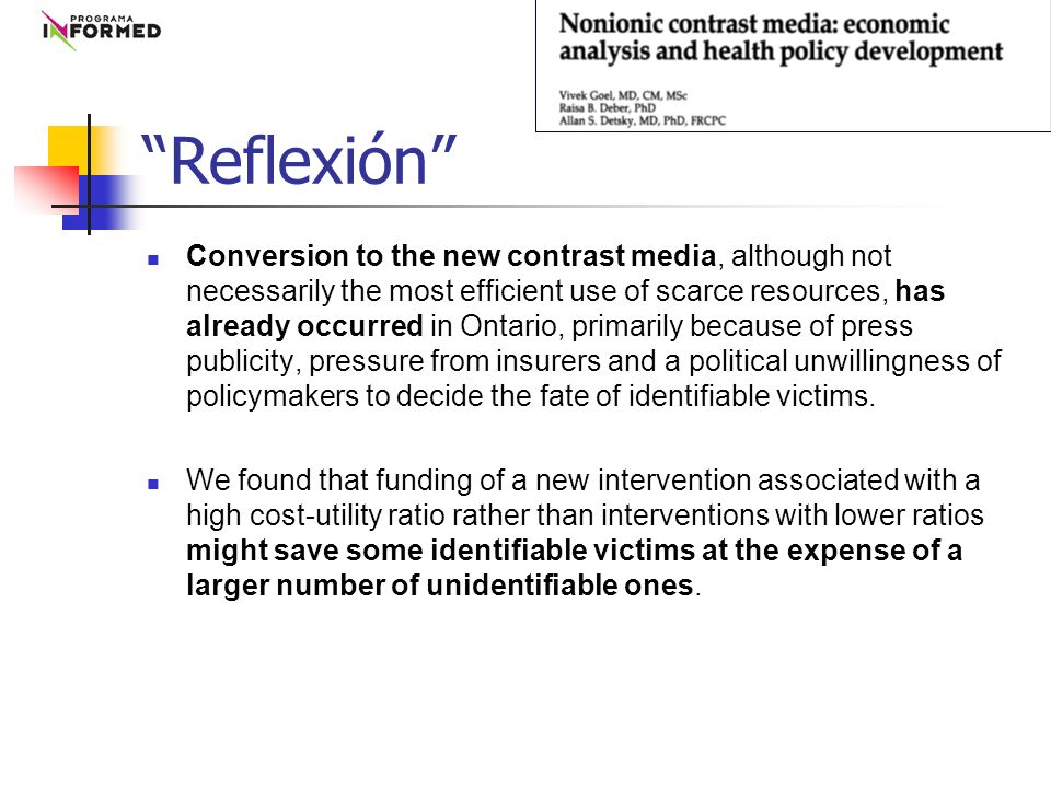 Conversion to the new contrast media, although not necessarily the most efficient use of scarce resources, has already occurred in Ontario, primarily because of press publicity, pressure from insurers and a political unwillingness of policymakers to decide the fate of identifiable victims.
