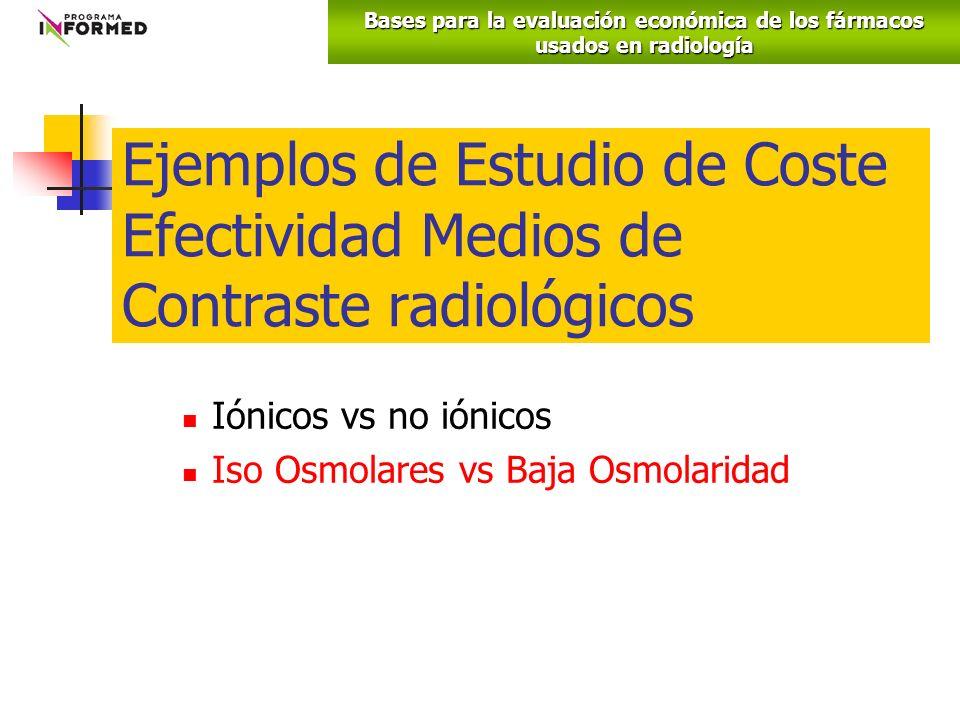 Ejemplos de Estudio de Coste Efectividad Medios de Contraste radiológicos Iónicos vs no iónicos Iso Osmolares vs Baja Osmolaridad Bases para la evaluación económica de los fármacos usados en radiología