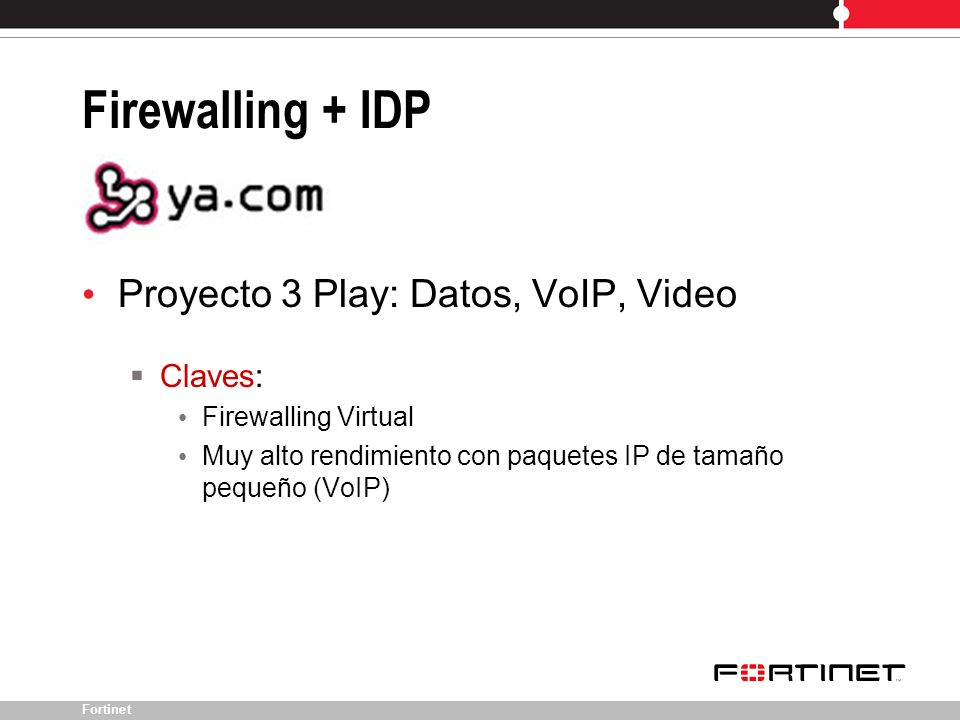 Fortinet Proyecto 3 Play: Datos, VoIP, Video Claves: Firewalling Virtual Muy alto rendimiento con paquetes IP de tamaño pequeño (VoIP) Firewalling + I