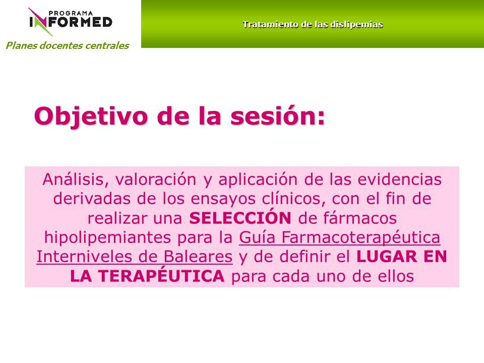 Planes docentes centrales Tratamiento de las dislipemias Objetivo de la sesión: Análisis, valoración y aplicación de las evidencias derivadas de los e