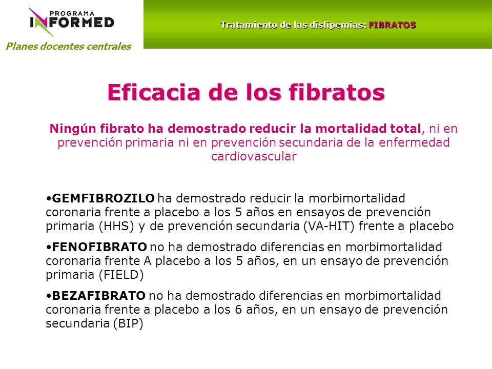 Planes docentes centrales Tratamiento de las dislipemias: FIBRATOS Eficacia de los fibratos Ningún fibrato ha demostrado reducir la mortalidad total,