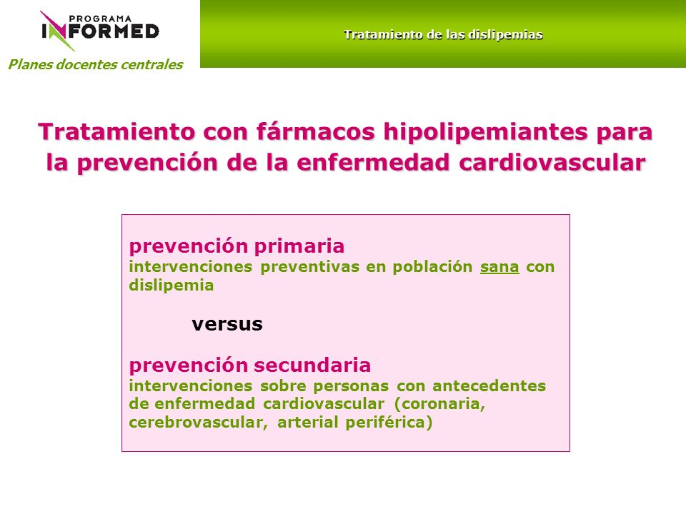 Planes docentes centrales Tratamiento de las dislipemias Prevención Primaria HIPERCOLESTEROLEMIACT 250 mg/dL ó LDL 130 mg/dL HIPERTRIGLICERIDEMIATG 200 mg/dL Prevención Secundaria HIPERCOLESTEROLEMIACT 200 mg/dL ó LDL 100 mg/dL HIPERTRIGLICERIDEMIATG 150 mg/dL Diagnóstico de las dislipemias valores objetivo de lípidos plasmáticos