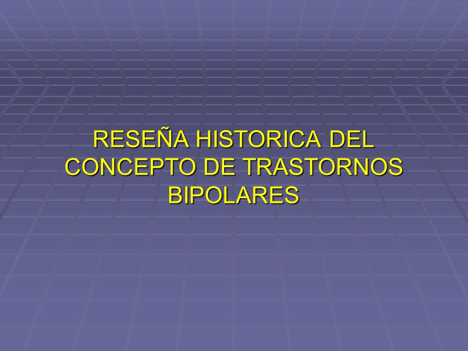RESEÑA HISTORICA DEL CONCEPTO DE TRASTORNOS BIPOLARES