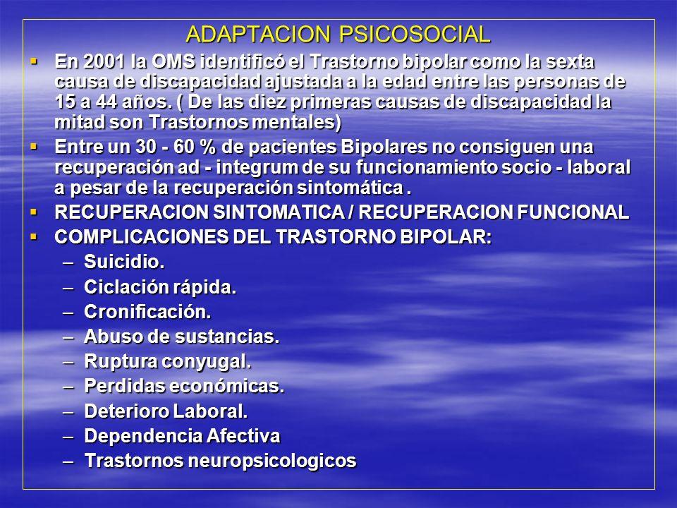 ADAPTACION PSICOSOCIAL En 2001 la OMS identificó el Trastorno bipolar como la sexta causa de discapacidad ajustada a la edad entre las personas de 15