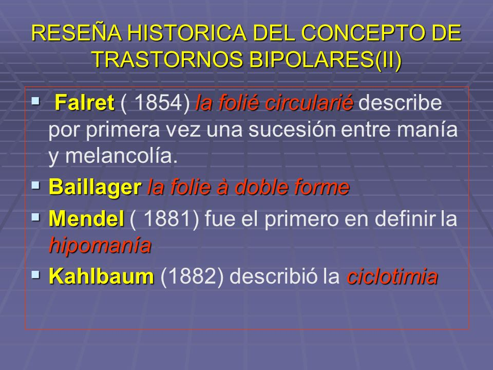 RESEÑA HISTORICA DEL CONCEPTO DE TRASTORNOS BIPOLARES(II) Falret la folié circularié Falret ( 1854) la folié circularié describe por primera vez una s