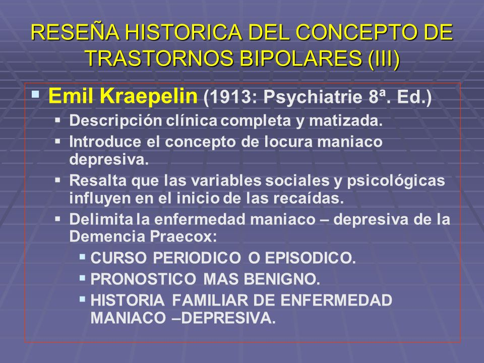 FORMAS CLINICAS DE LA ENFERMEDAD MANIACO DEPRESIVA Y SU EXPRESION PSCOPATOLOGICA ( Kraepelin,1913) FORMAS CLINICAS HUMORCOGNICONCONDUCTA MANÍA PURA MANIAMANIAMANIA MANÍA DEPRESIVA O ANSIOSA DEPRESIVOMANIAMANIA DEPRESIÓN AGITADA DEPRESIVODEPRESIVOMANIA MANÍA CON PENSAMIENTO EMPOBRECIDO MANIADEPRESIVOMANA DEPRESIÓN CLÁSICA DEPRESIVODEPRESIVODEPRESIVO ESTUPOR MANIACO MANIADEPRESIVODEPRESIVO DEPRESIÓN CON FUGA DE IDEAS DEPRESIVOMANIADEPRESIVO MANÍA INHIBIDA MANIAMANIADEPRESIVO ROJO : ESTADOS MIXTOS