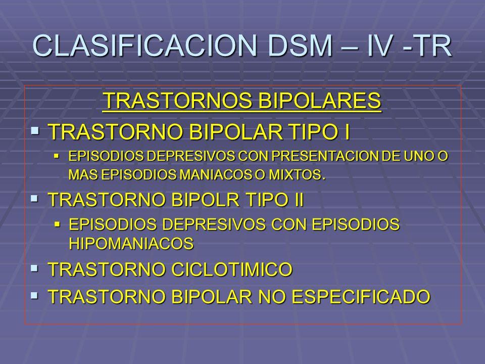 CLASIFICACION DSM – IV -TR TRASTORNOS BIPOLARES TRASTORNO BIPOLAR TIPO I TRASTORNO BIPOLAR TIPO I EPISODIOS DEPRESIVOS CON PRESENTACION DE UNO O MAS E