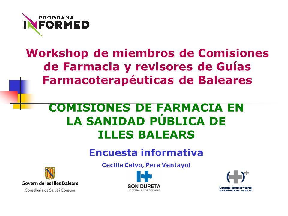 COMISIONES DE FARMACIA EN LA SANIDAD PÚBLICA DE ILLES BALEARS Encuesta informativa Cecilia Calvo, Pere Ventayol Workshop de miembros de Comisiones de Farmacia y revisores de Guías Farmacoterapéuticas de Baleares