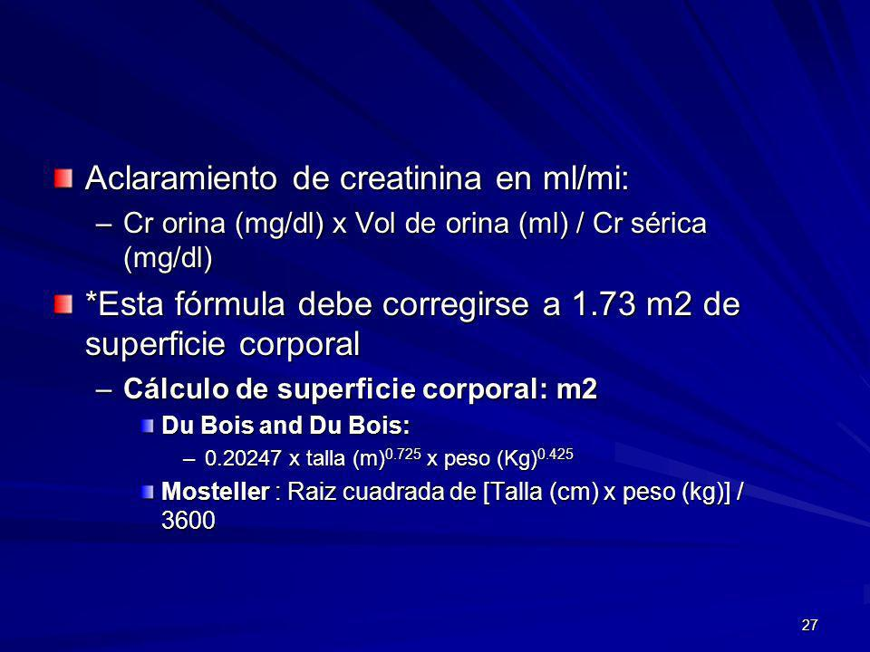 27 Aclaramiento de creatinina en ml/mi: –Cr orina (mg/dl) x Vol de orina (ml) / Cr sérica (mg/dl) *Esta fórmula debe corregirse a 1.73 m2 de superfici