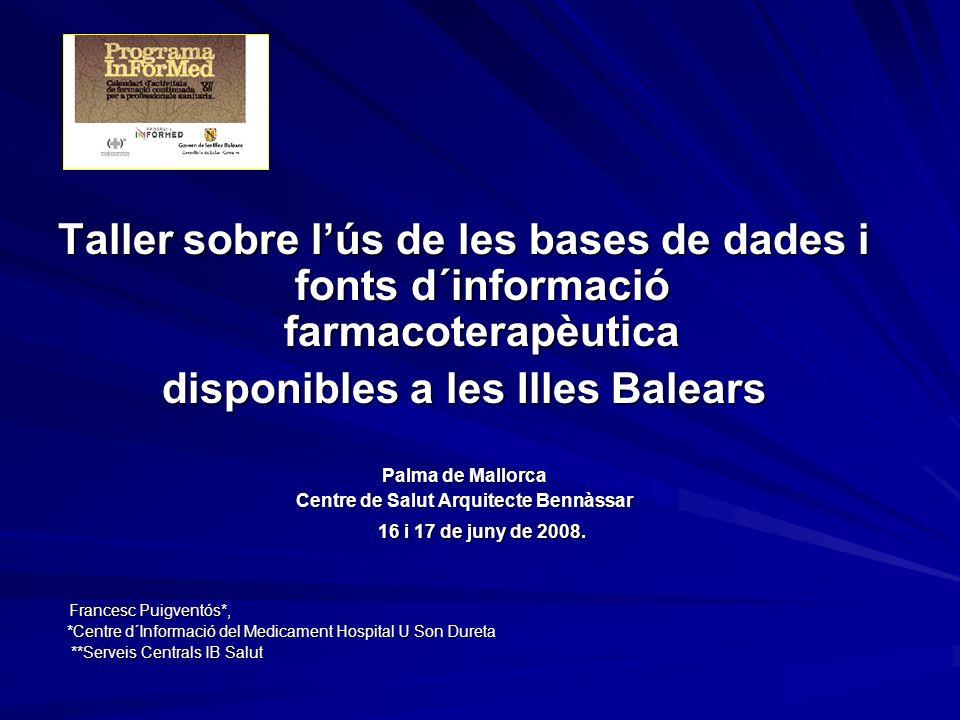 Taller sobre lús de les bases de dades i fonts d´informació farmacoterapèutica disponibles a les Illes Balears Palma de Mallorca Centre de Salut Arquitecte Bennàssar 16 i 17 de juny de 2008.