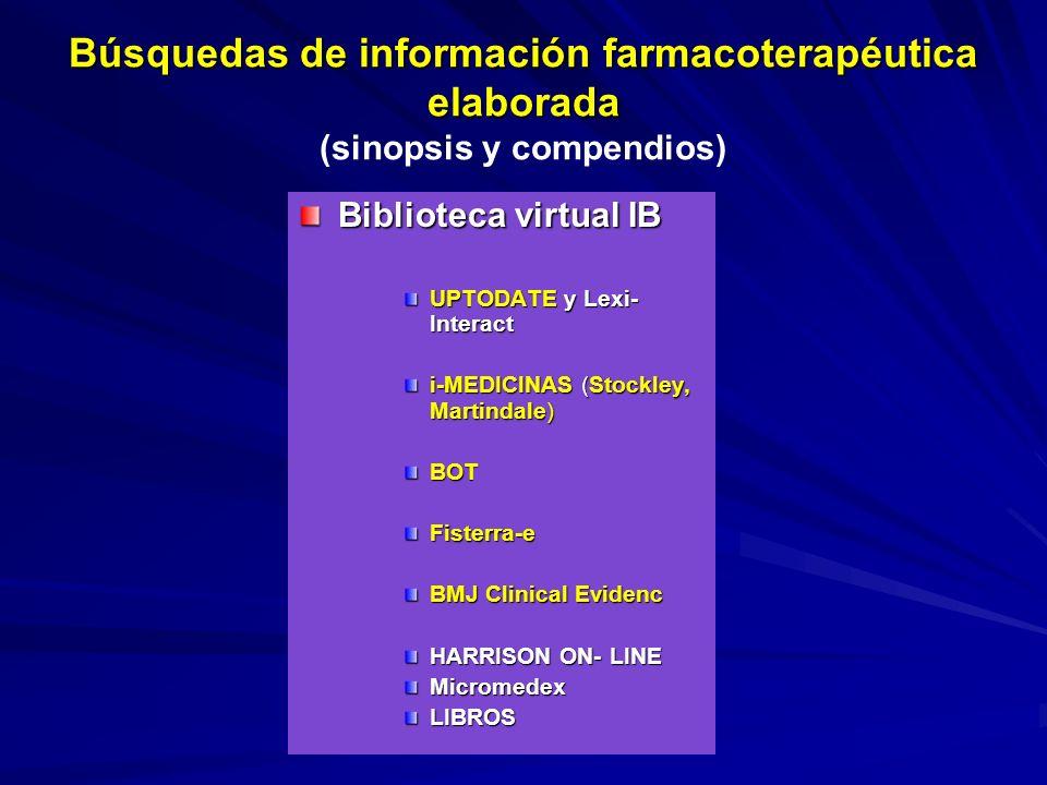Búsquedas de información farmacoterapéutica elaborada Búsquedas de información farmacoterapéutica elaborada (sinopsis y compendios) Biblioteca virtual IB UPTODATE y Lexi- Interact i-MEDICINAS (Stockley, Martindale) BOT Fisterra-e BMJ Clinical Evidenc HARRISON ON- LINE Micromedex LIBROS