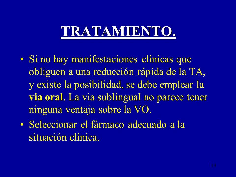 19 TRATAMIENTO. Si no hay manifestaciones clínicas que obliguen a una reducción rápida de la TA, y existe la posibilidad, se debe emplear la via oral.