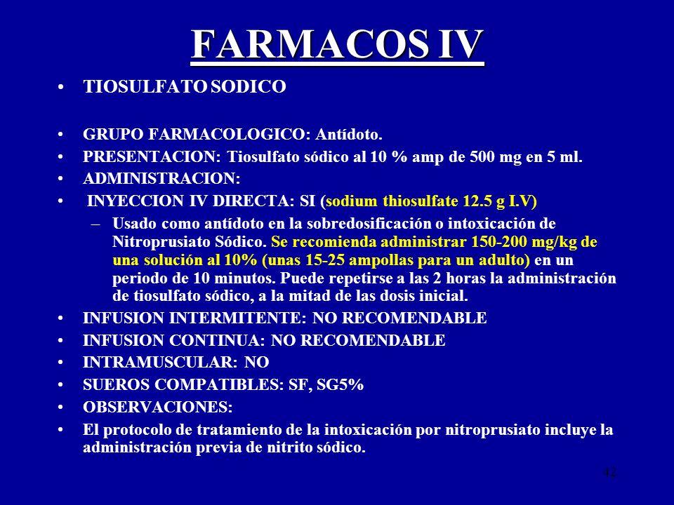 42 FARMACOS IV TIOSULFATO SODICO GRUPO FARMACOLOGICO: Antídoto. PRESENTACION: Tiosulfato sódico al 10 % amp de 500 mg en 5 ml. ADMINISTRACION: INYECCI