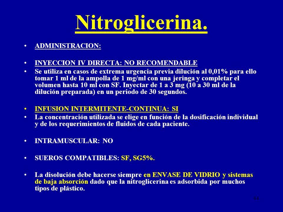 44 Nitroglicerina. ADMINISTRACION: INYECCION IV DIRECTA: NO RECOMENDABLE Se utiliza en casos de extrema urgencia previa dilución al 0,01% para ello to