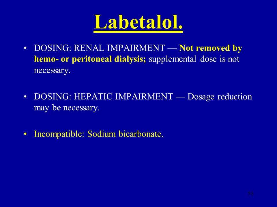 58 Labetalol. DOSING: RENAL IMPAIRMENT Not removed by hemo- or peritoneal dialysis; supplemental dose is not necessary. DOSING: HEPATIC IMPAIRMENT Dos
