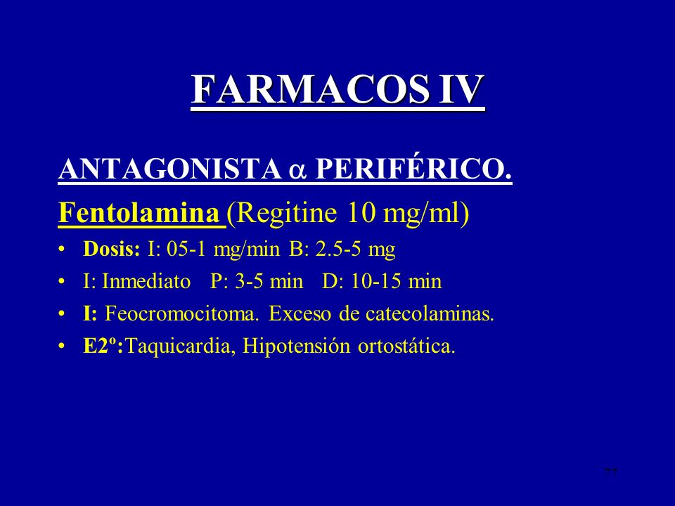 77 FARMACOS IV ANTAGONISTA PERIFÉRICO. Fentolamina (Regitine 10 mg/ml) Dosis: I: 05-1 mg/min B: 2.5-5 mg I: Inmediato P: 3-5 min D: 10-15 min I: Feocr