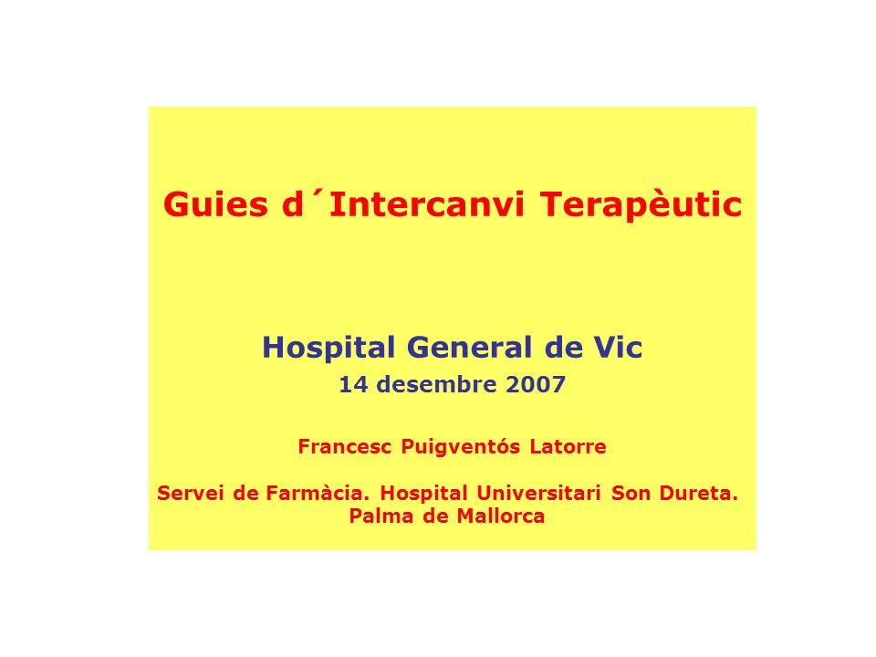 Guies d´Intercanvi Terapèutic Hospital General de Vic 14 desembre 2007 Francesc Puigventós Latorre Servei de Farmàcia. Hospital Universitari Son Duret