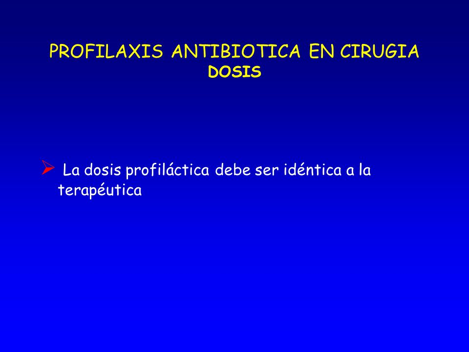 PROFILAXIS ANTIBIOTICA EN CIRUGIA DURACION DE LA PROFILAXIS En general, una dosis única es suficiente. Dosis adicionales cuando: - Duración mayor de t