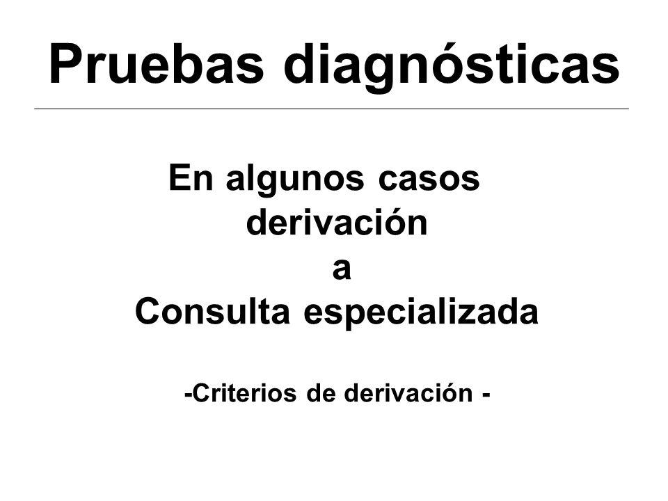 Pruebas diagnósticas En algunos casos derivación a Consulta especializada -Criterios de derivación -
