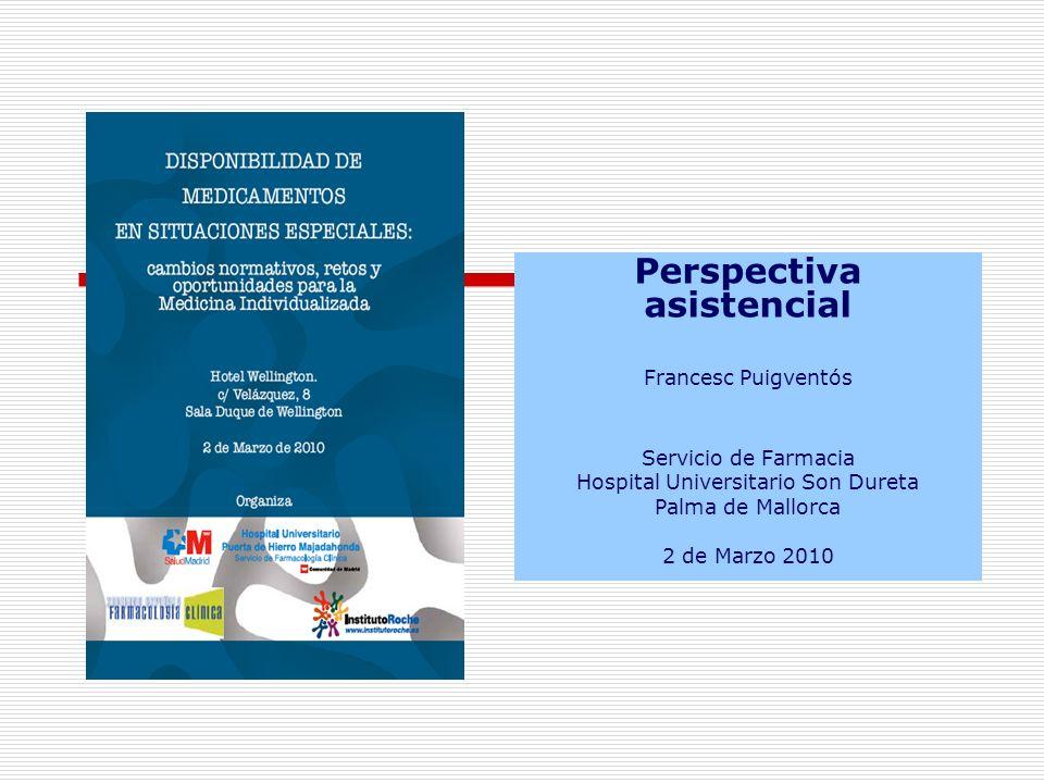 Perspectiva asistencial Francesc Puigventós Servicio de Farmacia Hospital Universitario Son Dureta Palma de Mallorca 2 de Marzo 2010