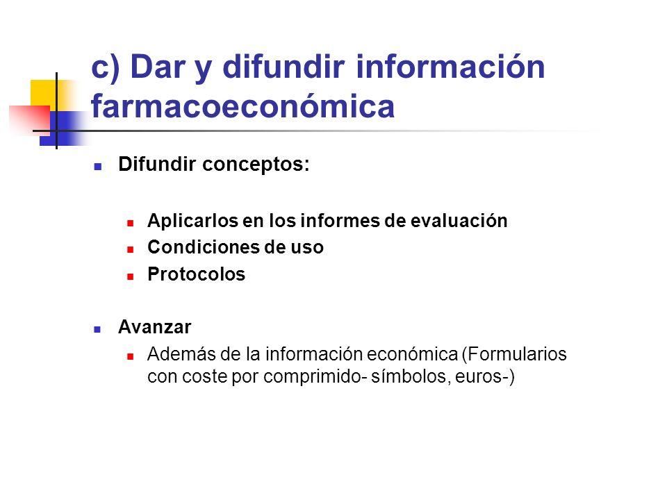 c) Dar y difundir información farmacoeconómica Difundir conceptos: Aplicarlos en los informes de evaluación Condiciones de uso Protocolos Avanzar Además de la información económica (Formularios con coste por comprimido- símbolos, euros-)