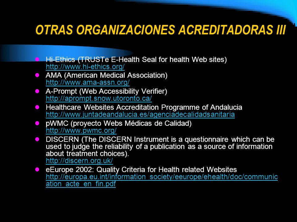 OTRAS ORGANIZACIONES ACREDITADORAS III Hi-Ethics (TRUSTe E-Health Seal for health Web sites) http://www.hi-ethics.org/ http://www.hi-ethics.org/ AMA (