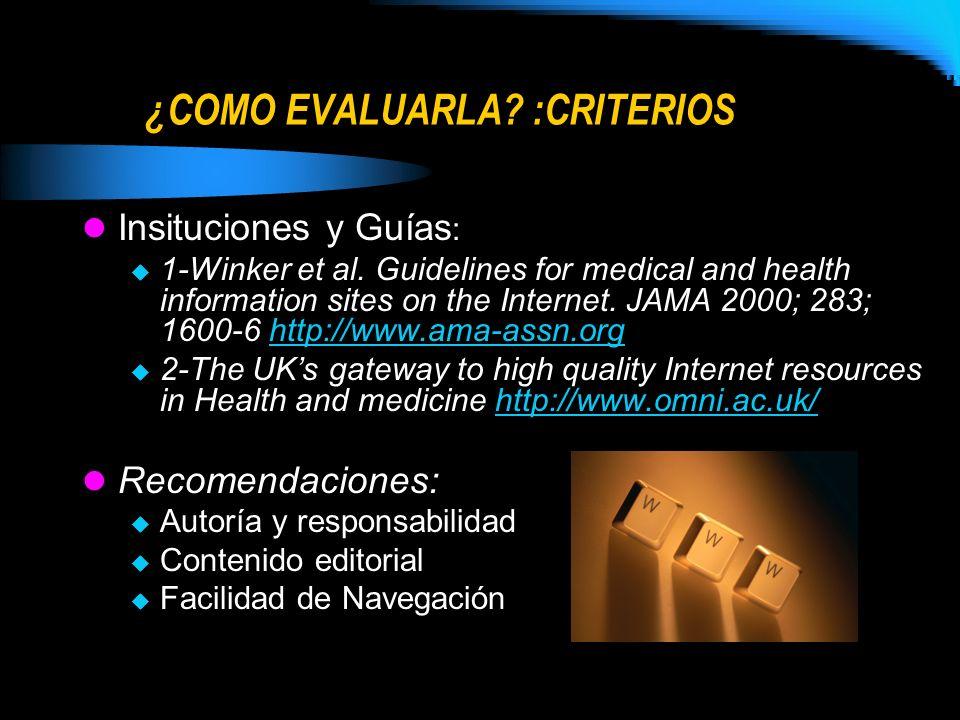 ¿COMO EVALUARLA? :CRITERIOS Insituciones y Guías : 1-Winker et al. Guidelines for medical and health information sites on the Internet. JAMA 2000; 283