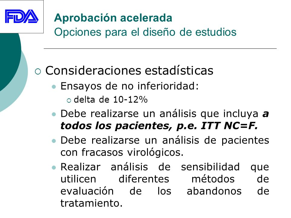 Aprobación acelerada Opciones para el diseño de estudios Consideraciones estadísticas Ensayos de no inferioridad: delta de 10-12% Debe realizarse un análisis que incluya a todos los pacientes, p.e.
