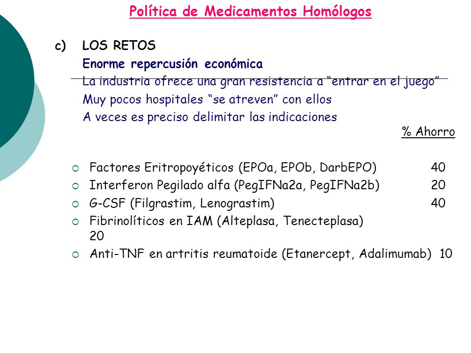 Política de Medicamentos Homólogos c)LOS RETOS Enorme repercusión económica La industria ofrece una gran resistencia a entrar en el juego Muy pocos hospitales se atreven con ellos A veces es preciso delimitar las indicaciones % Ahorro Factores Eritropoyéticos (EPOa, EPOb, DarbEPO) 40 Interferon Pegilado alfa (PegIFNa2a, PegIFNa2b) 20 G-CSF (Filgrastim, Lenograstim) 40 Fibrinolíticos en IAM (Alteplasa, Tenecteplasa) 20 Anti-TNF en artritis reumatoide (Etanercept, Adalimumab) 10