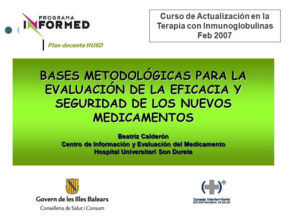 BASES METODOLÓGICAS PARA LA EVALUACIÓN DE LA EFICACIA Y SEGURIDAD DE LOS NUEVOS MEDICAMENTOS Beatriz Calderón Centro de Información y Evaluación del M