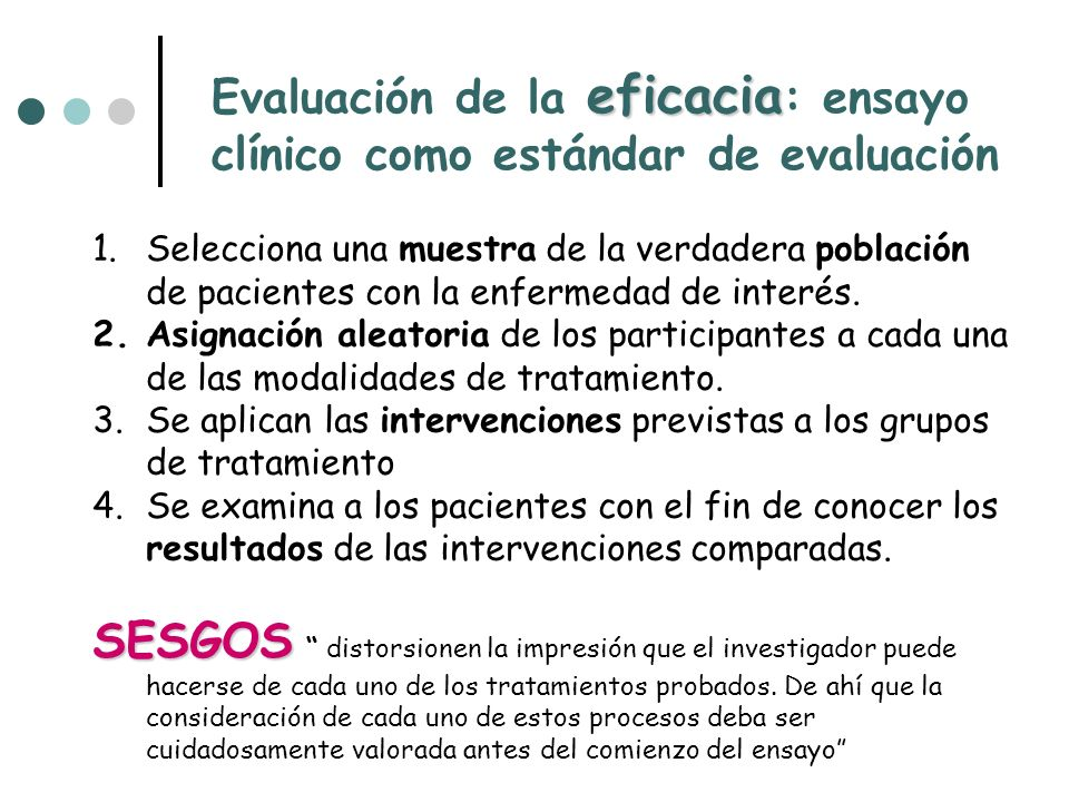 eficacia Evaluación de la eficacia : ensayo clínico como estándar de evaluación 1.Selecciona una muestra de la verdadera población de pacientes con la enfermedad de interés.