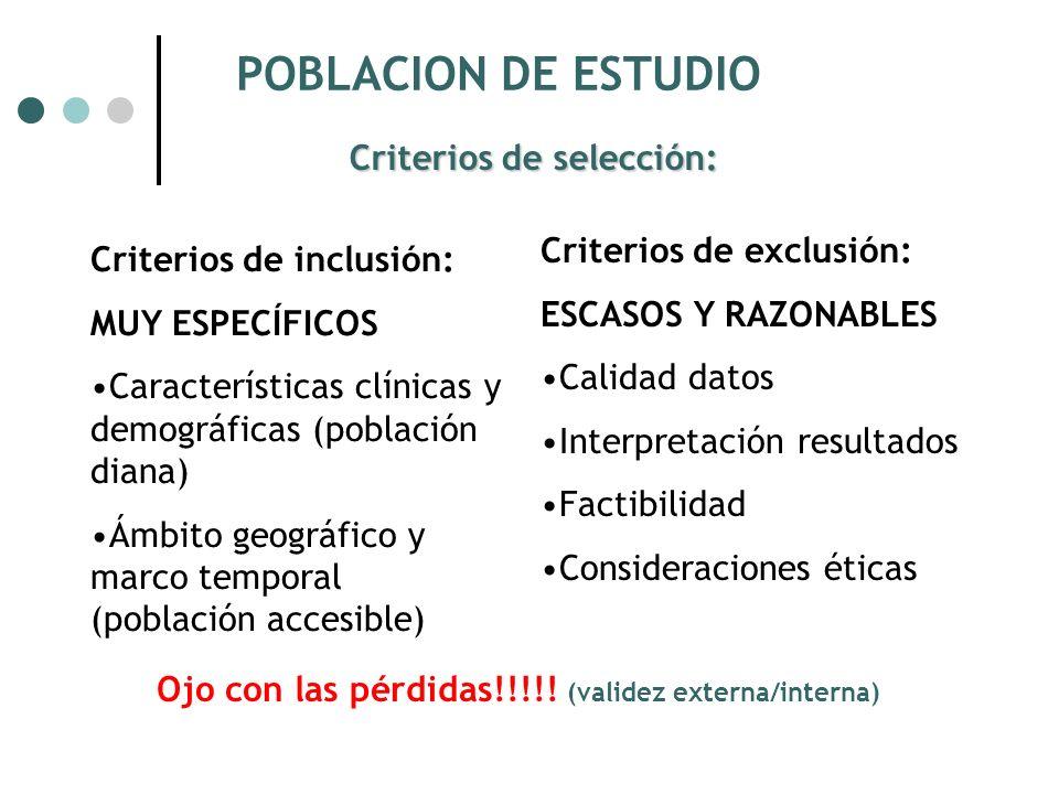 POBLACION DE ESTUDIO Criterios de inclusión: MUY ESPECÍFICOS Características clínicas y demográficas (población diana) Ámbito geográfico y marco temporal (población accesible) Criterios de exclusión: ESCASOS Y RAZONABLES Calidad datos Interpretación resultados Factibilidad Consideraciones éticas Criterios de selección: Ojo con las pérdidas!!!!.