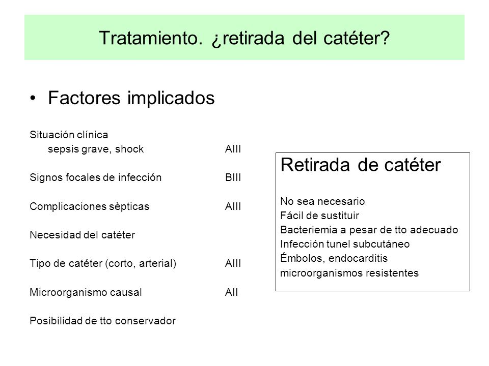 Tratamiento. ¿retirada del catéter? Factores implicados Situación clínica sepsis grave, shockAIII Signos focales de infecciónBIII Complicaciones sèpti