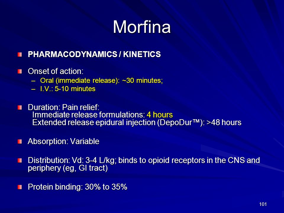 101 Morfina PHARMACODYNAMICS / KINETICS Onset of action: –Oral (immediate release): ~30 minutes; –I.V.: 5-10 minutes Duration: Pain relief: Immediate
