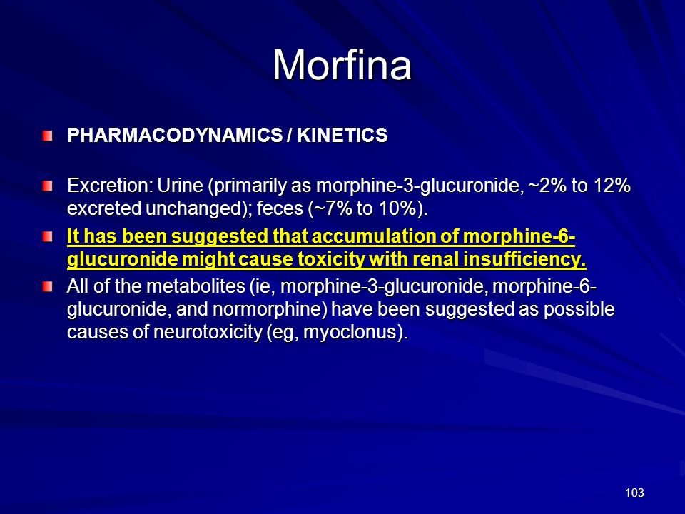 103 Morfina PHARMACODYNAMICS / KINETICS Excretion: Urine (primarily as morphine-3-glucuronide, ~2% to 12% excreted unchanged); feces (~7% to 10%). It
