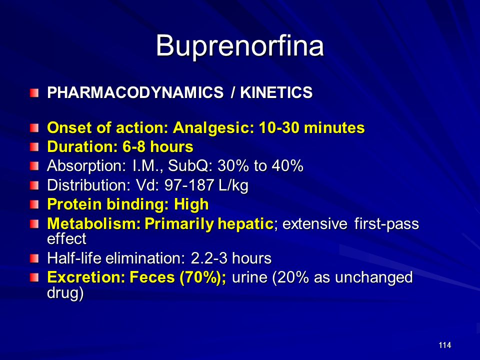 114 Buprenorfina PHARMACODYNAMICS / KINETICS Onset of action: Analgesic: 10-30 minutes Duration: 6-8 hours Absorption: I.M., SubQ: 30% to 40% Distribu