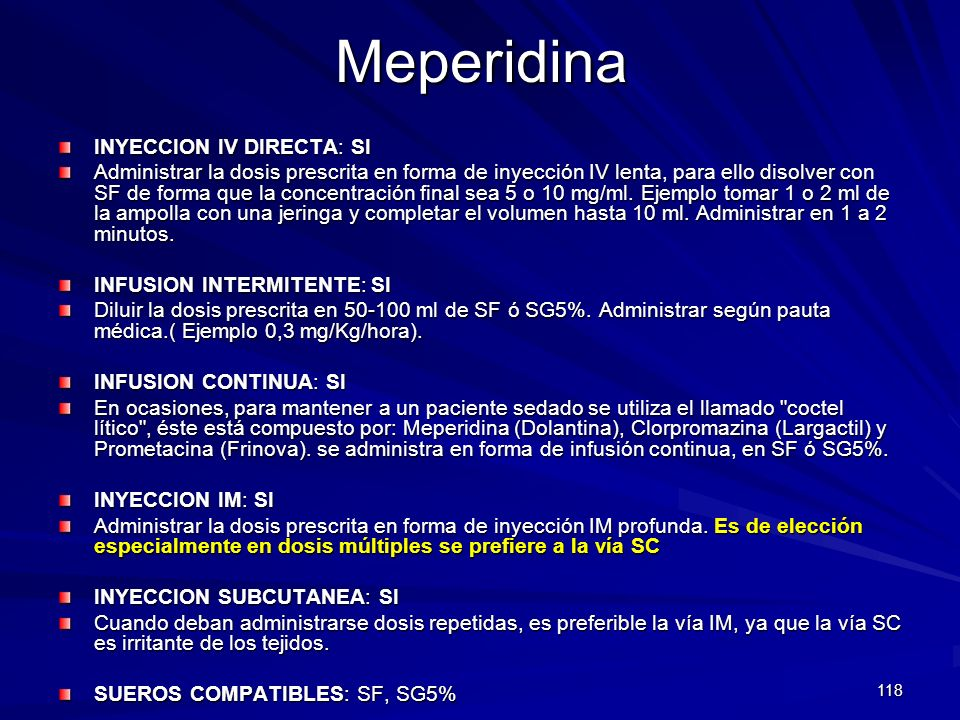 118Meperidina INYECCION IV DIRECTA: SI Administrar la dosis prescrita en forma de inyección IV lenta, para ello disolver con SF de forma que la concen