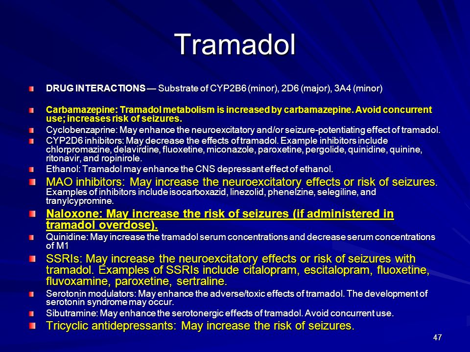 47 Tramadol DRUG INTERACTIONS Substrate of CYP2B6 (minor), 2D6 (major), 3A4 (minor) Carbamazepine: Tramadol metabolism is increased by carbamazepine.