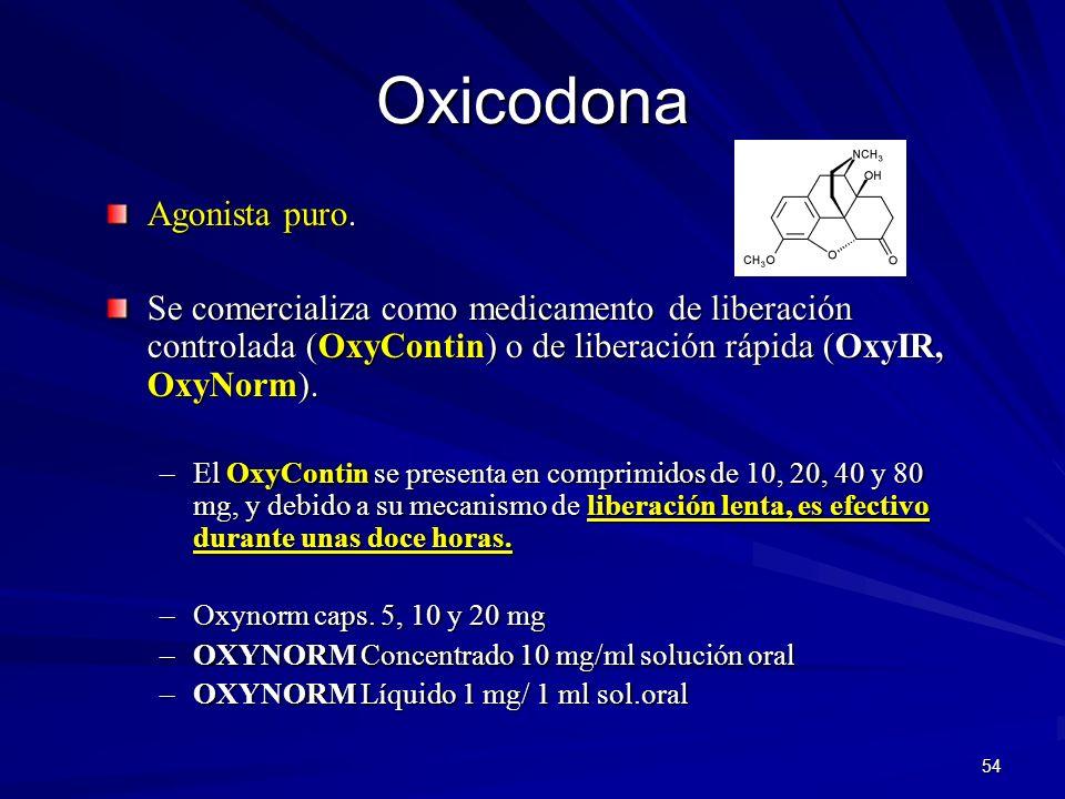 54 Oxicodona Agonista puro. Se comercializa como medicamento de liberación controlada (OxyContin) o de liberación rápida (OxyIR, OxyNorm). –El OxyCont