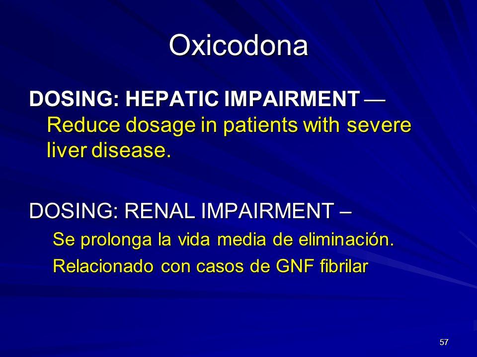57 Oxicodona DOSING: HEPATIC IMPAIRMENT Reduce dosage in patients with severe liver disease. DOSING: RENAL IMPAIRMENT – Se prolonga la vida media de e