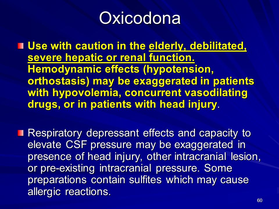 60Oxicodona Use with caution in the elderly, debilitated, severe hepatic or renal function. Hemodynamic effects (hypotension, orthostasis) may be exag