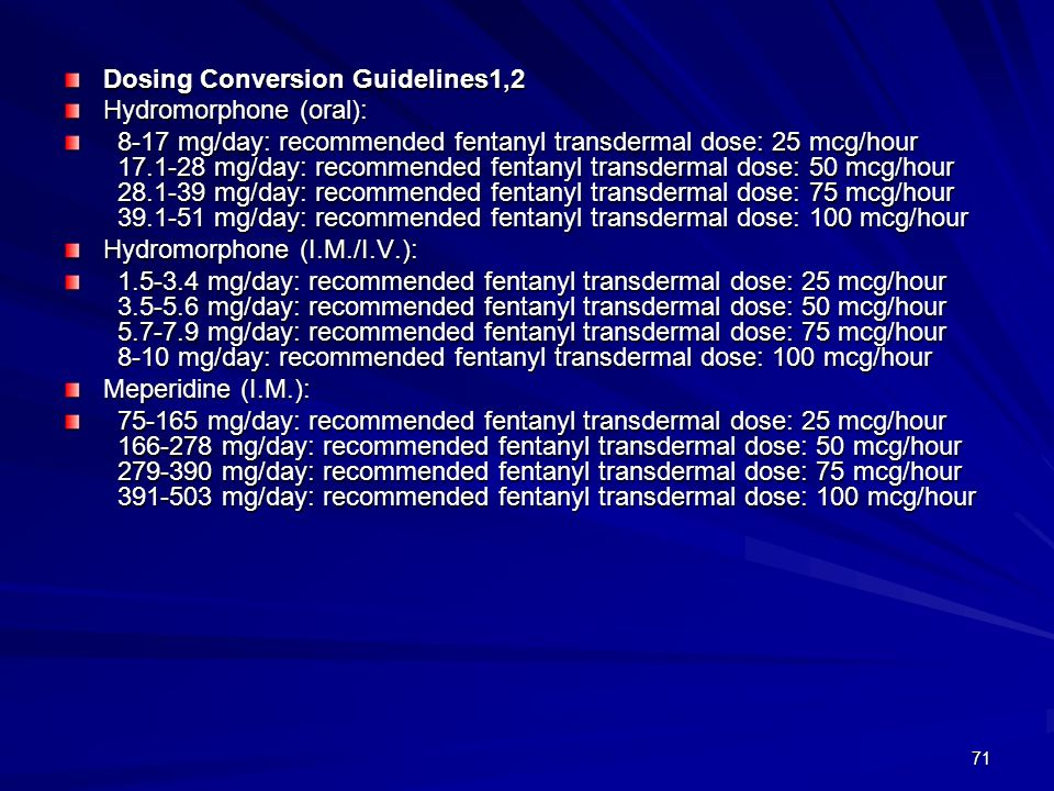 71 Dosing Conversion Guidelines1,2 Hydromorphone (oral): 8-17 mg/day: recommended fentanyl transdermal dose: 25 mcg/hour 17.1-28 mg/day: recommended f