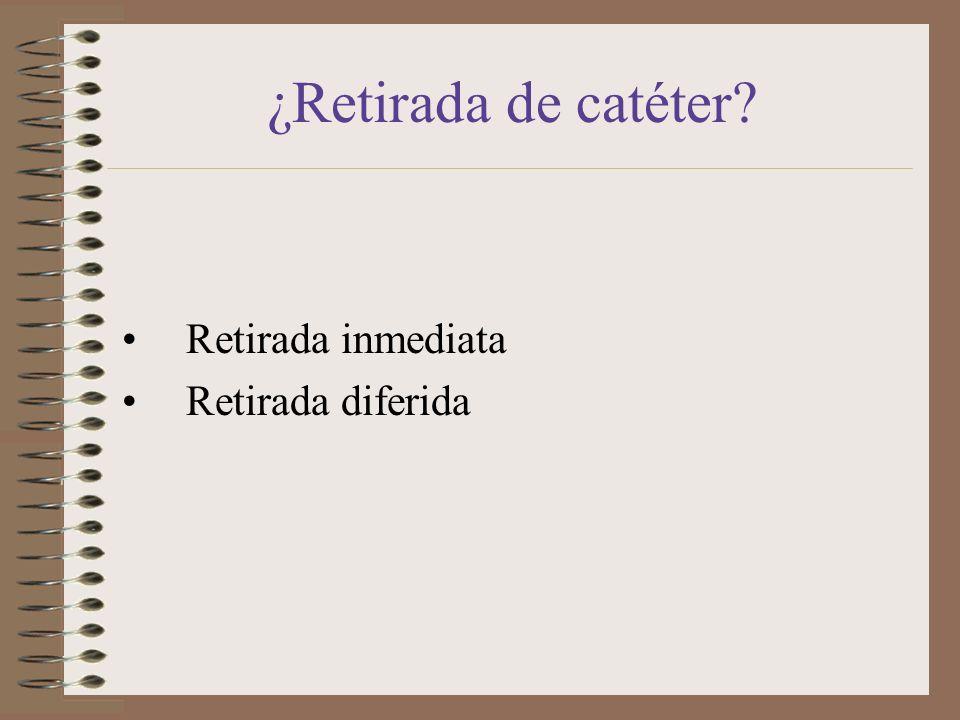 ¿Retirada de catéter? Retirada inmediata Retirada diferida