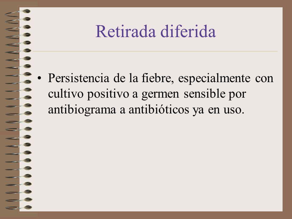Retirada diferida Persistencia de la fiebre, especialmente con cultivo positivo a germen sensible por antibiograma a antibióticos ya en uso.