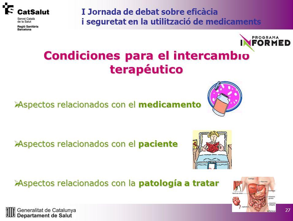 27 I Jornada de debat sobre eficàcia i seguretat en la utilització de medicaments Condiciones para el intercambio terapéutico Aspectos relacionados co