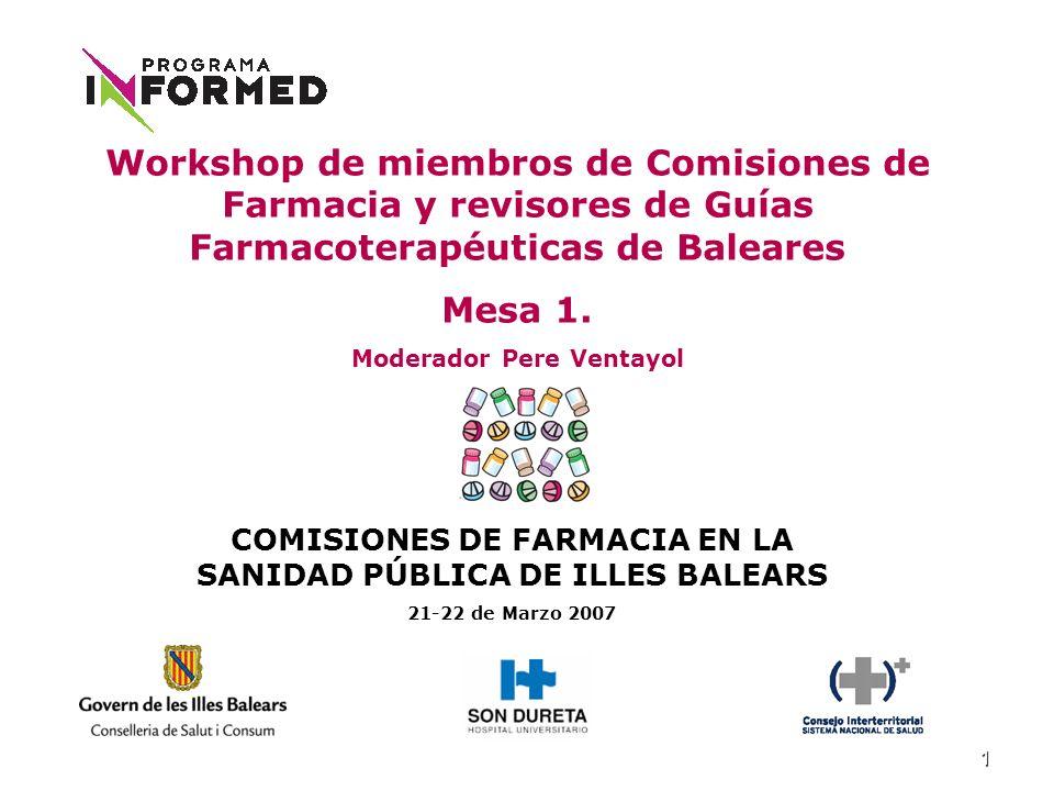 1 COMISIONES DE FARMACIA EN LA SANIDAD PÚBLICA DE ILLES BALEARS 21-22 de Marzo 2007 Workshop de miembros de Comisiones de Farmacia y revisores de Guías Farmacoterapéuticas de Baleares Mesa 1.