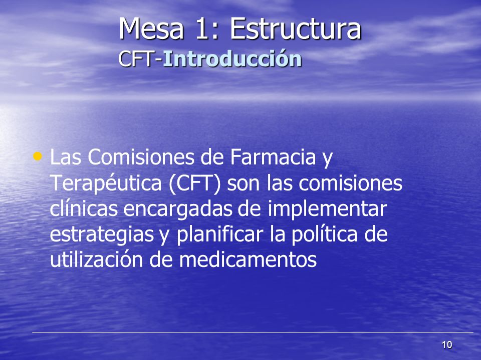 10 Las Comisiones de Farmacia y Terapéutica (CFT) son las comisiones clínicas encargadas de implementar estrategias y planificar la política de utilización de medicamentos Mesa 1: Estructura CFT-Introducción