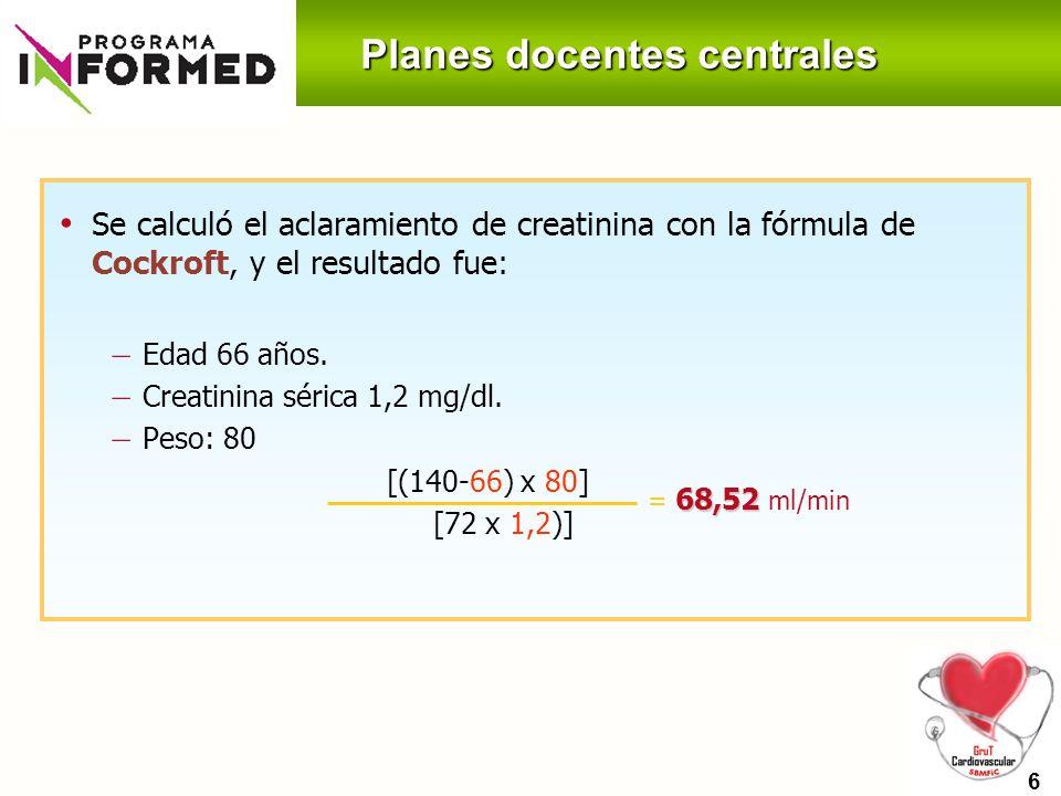 Planes docentes centrales 203 Se calculó el aclaramiento de creatinina con la fórmula de Cockroft, y el resultado fue: – Edad 66 años. – Creatinina sé
