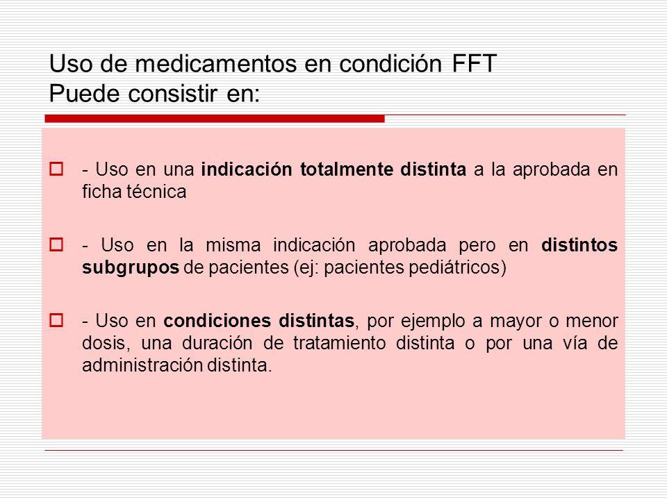 Uso de medicamentos en condición FFT Puede consistir en: - Uso en una indicación totalmente distinta a la aprobada en ficha técnica - Uso en la misma